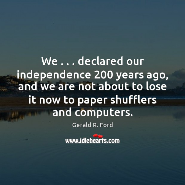 We . . . declared our independence 200 years ago, and we are not about to Gerald R. Ford Picture Quote