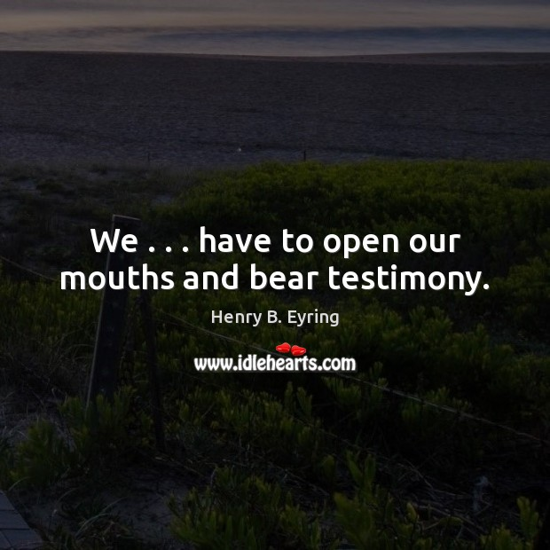We . . . have to open our mouths and bear testimony. Henry B. Eyring Picture Quote