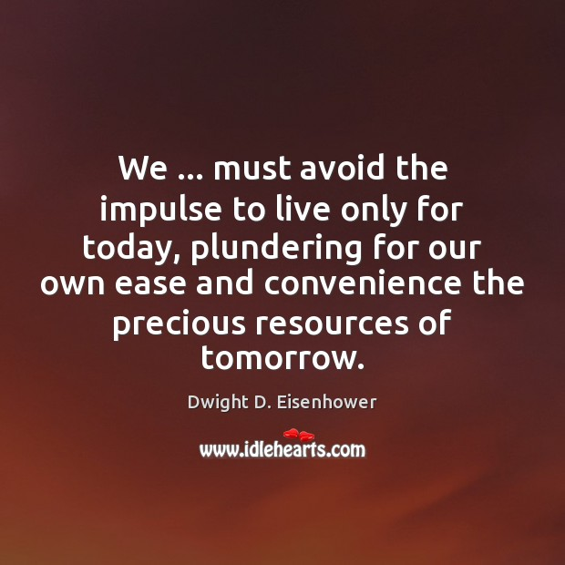 We … must avoid the impulse to live only for today, plundering for Dwight D. Eisenhower Picture Quote