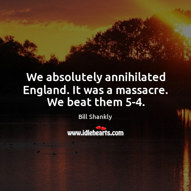 We absolutely annihilated England. It was a massacre. We beat them 5-4. Image