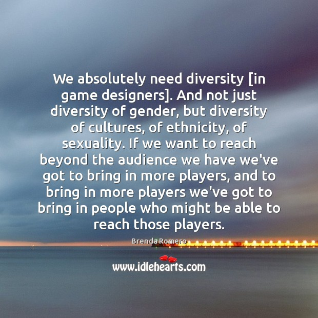 We absolutely need diversity [in game designers]. And not just diversity of Image