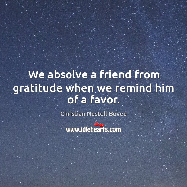 Image, We absolve a friend from gratitude when we remind him of a favor.