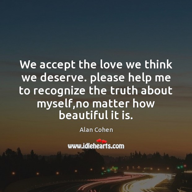We accept the love we think we deserve. please help me to Alan Cohen Picture Quote
