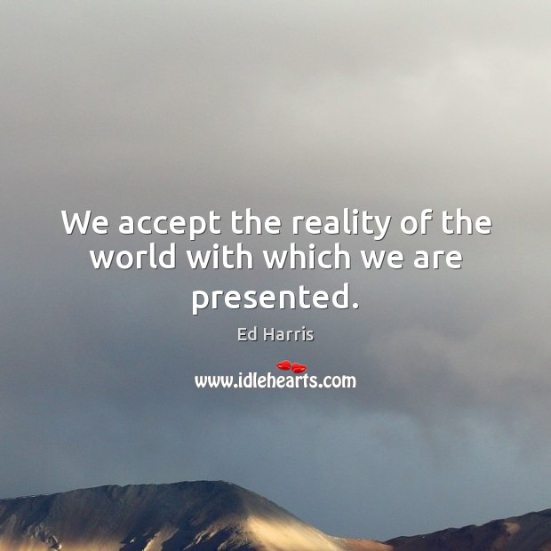 We accept the reality of the world with which we are presented. Accept Quotes Image