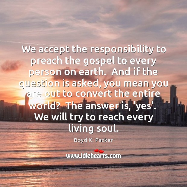 We accept the responsibility to preach the gospel to every person on Boyd K. Packer Picture Quote