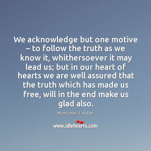 We acknowledge but one motive – to follow the truth as we know it, whithersoever it may Image