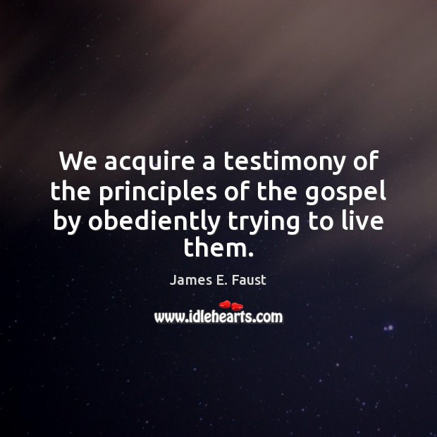 We acquire a testimony of the principles of the gospel by obediently trying to live them. James E. Faust Picture Quote