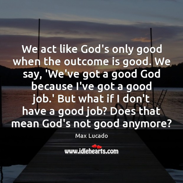 We act like God's only good when the outcome is good. We Max Lucado Picture Quote