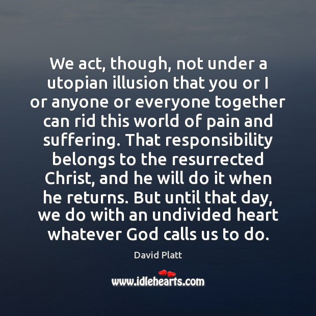 We act, though, not under a utopian illusion that you or I David Platt Picture Quote