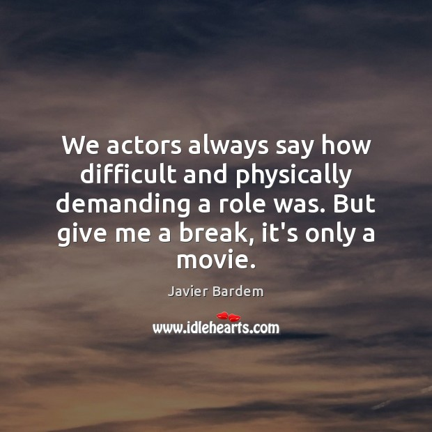 We actors always say how difficult and physically demanding a role was. Javier Bardem Picture Quote