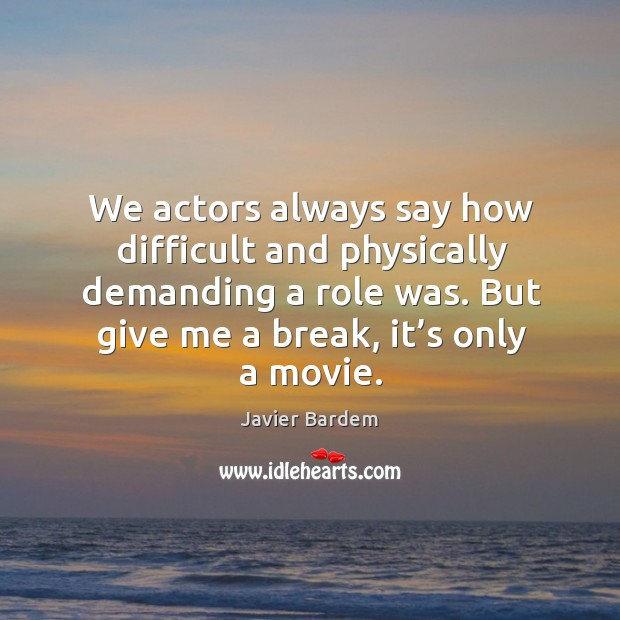We actors always say how difficult and physically demanding a role was. Image