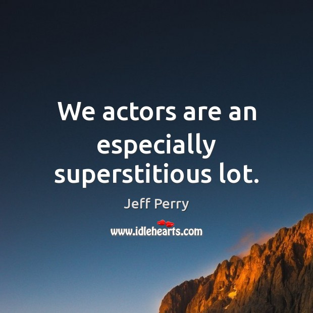 We actors are an especially superstitious lot. Image
