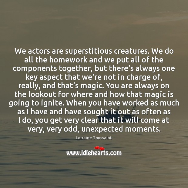 We actors are superstitious creatures. We do all the homework and we Image