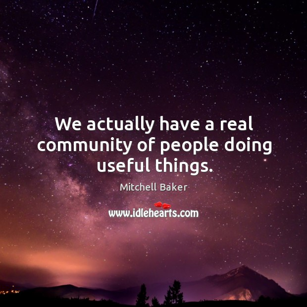 We actually have a real community of people doing useful things. Mitchell Baker Picture Quote
