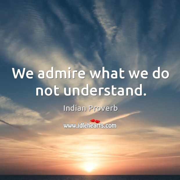 We admire what we do not understand. Indian Proverbs Image