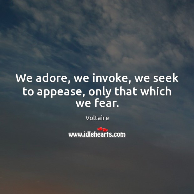 We adore, we invoke, we seek to appease, only that which we fear. Voltaire Picture Quote