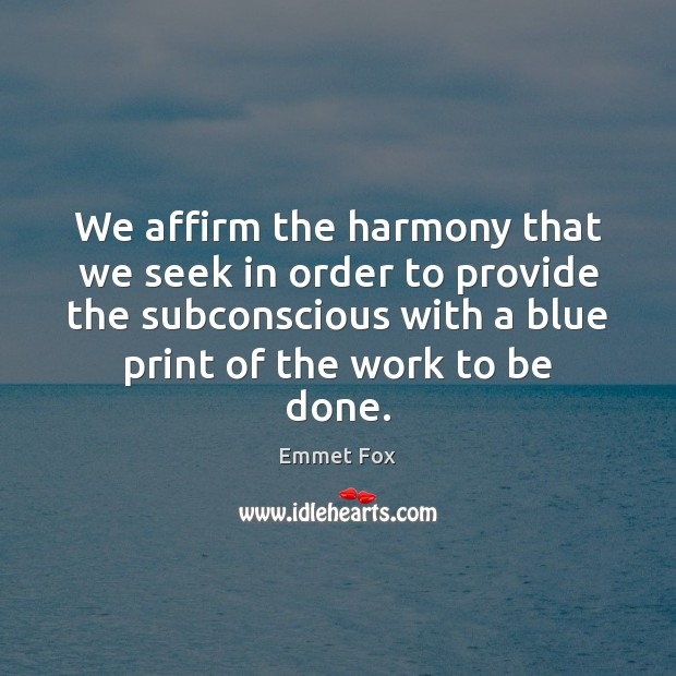 We affirm the harmony that we seek in order to provide the Emmet Fox Picture Quote
