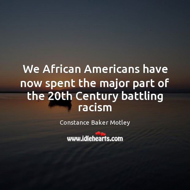 We African Americans have now spent the major part of the 20th Century battling racism Image