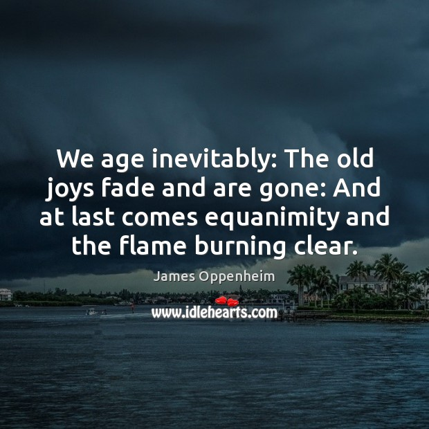 We age inevitably: The old joys fade and are gone: And at Image