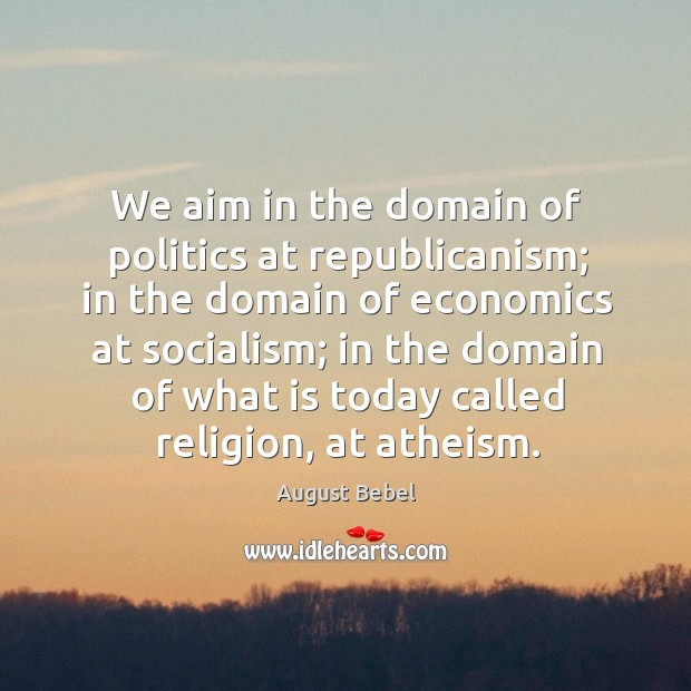 Image, We aim in the domain of politics at republicanism; in the domain of economics at socialism