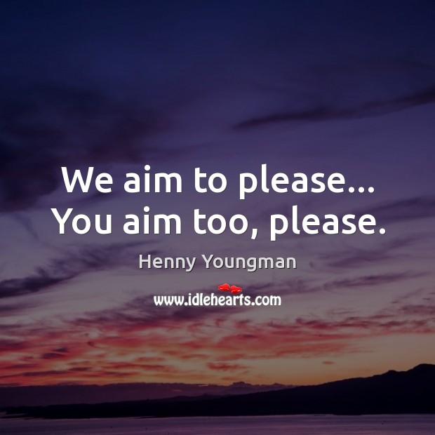 We aim to please… You aim too, please. Image