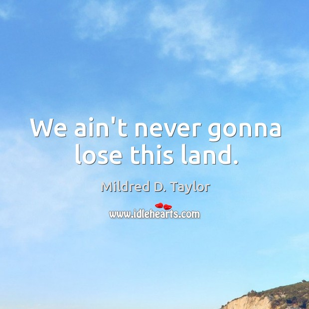 We ain't never gonna lose this land. Image