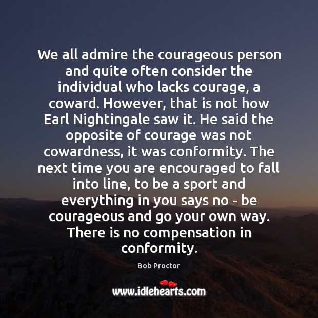 We all admire the courageous person and quite often consider the individual Bob Proctor Picture Quote