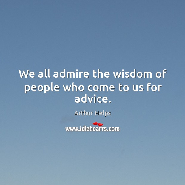 We all admire the wisdom of people who come to us for advice. Image