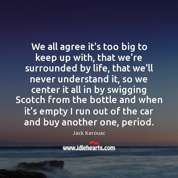 We all agree it's too big to keep up with, that we're Jack Kerouac Picture Quote