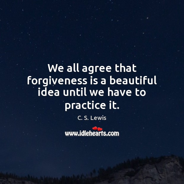 We all agree that forgiveness is a beautiful idea until we have to practice it. C. S. Lewis Picture Quote