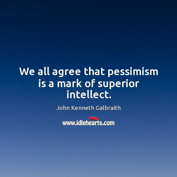 Image, We all agree that pessimism is a mark of superior intellect.