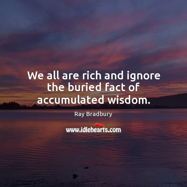 We all are rich and ignore the buried fact of accumulated wisdom. Image