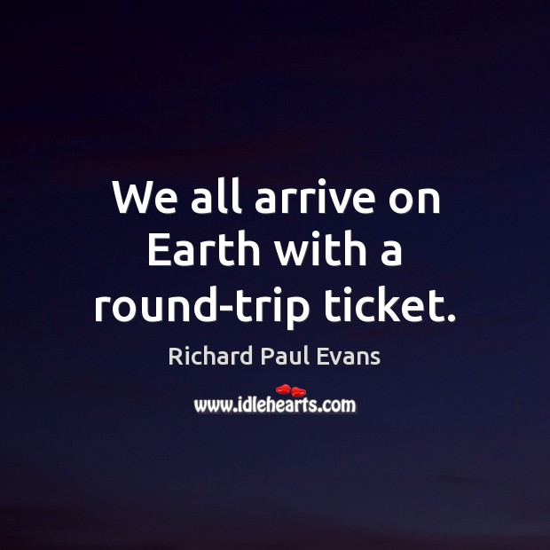 We all arrive on Earth with a round-trip ticket. Image