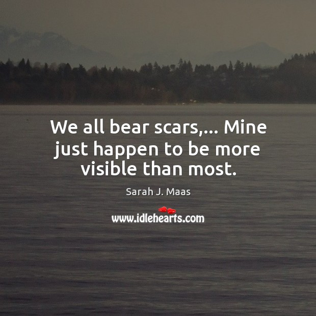 We all bear scars,… Mine just happen to be more visible than most. Sarah J. Maas Picture Quote