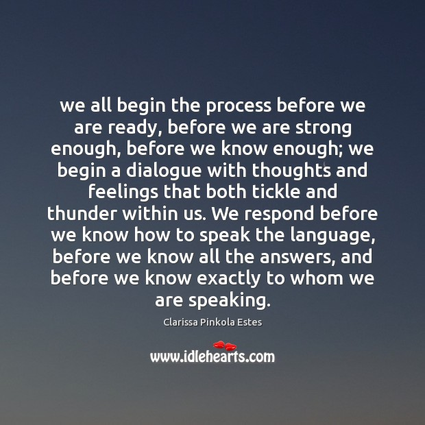 We all begin the process before we are ready, before we are Clarissa Pinkola Estes Picture Quote