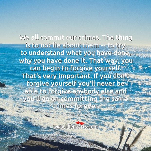 We all commit our crimes. The thing is to not lie about Forgive Yourself Quotes Image