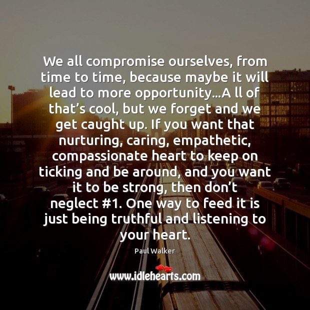 We all compromise ourselves, from time to time, because maybe it will Paul Walker Picture Quote