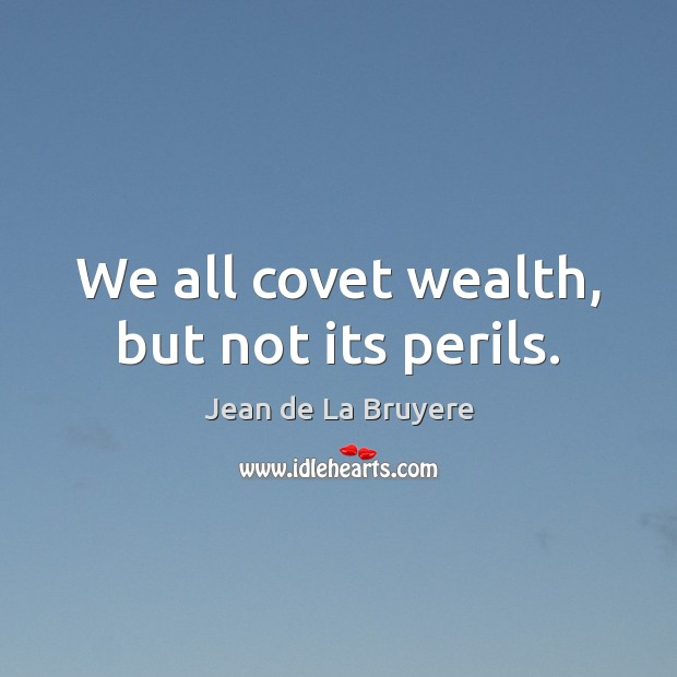 We all covet wealth, but not its perils. Image