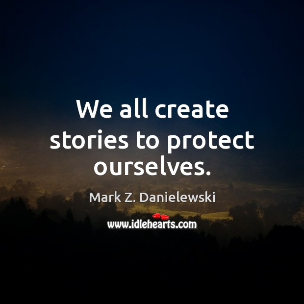 We all create stories to protect ourselves. Mark Z. Danielewski Picture Quote