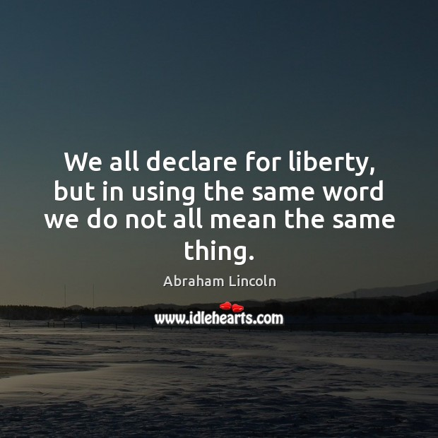 Image, We all declare for liberty, but in using the same word we do not all mean the same thing.