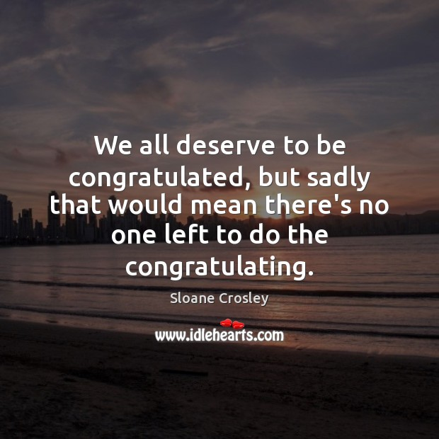 We all deserve to be congratulated, but sadly that would mean there's Sloane Crosley Picture Quote