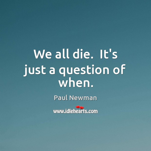 We all die.  It's just a question of when. Paul Newman Picture Quote