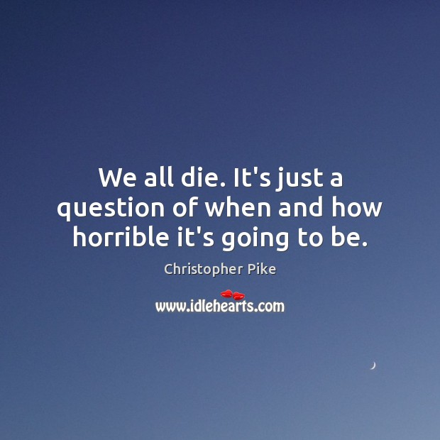 We all die. It's just a question of when and how horrible it's going to be. Christopher Pike Picture Quote