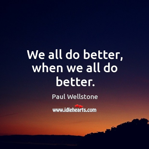 We all do better, when we all do better. Paul Wellstone Picture Quote