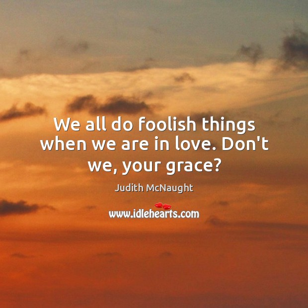 We all do foolish things when we are in love. Don't we, your grace? Judith McNaught Picture Quote