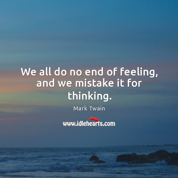 We all do no end of feeling, and we mistake it for thinking. Image