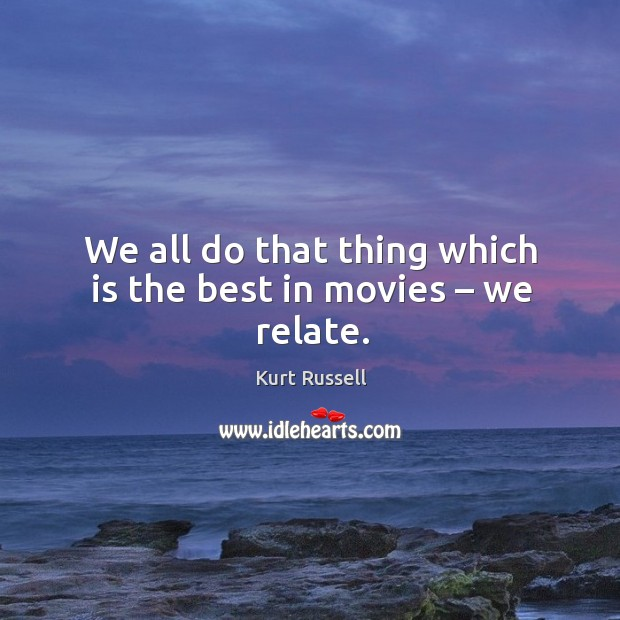 We all do that thing which is the best in movies – we relate. Image