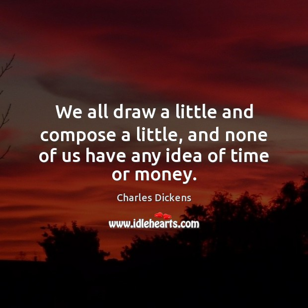 We all draw a little and compose a little, and none of us have any idea of time or money. Charles Dickens Picture Quote