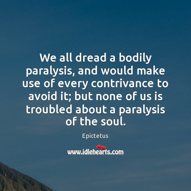 We all dread a bodily paralysis, and would make use of every Epictetus Picture Quote