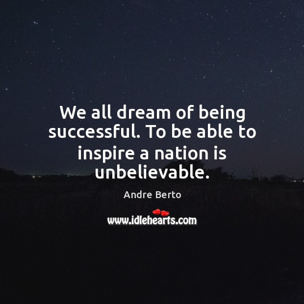 We all dream of being successful. To be able to inspire a nation is unbelievable. Being Successful Quotes Image